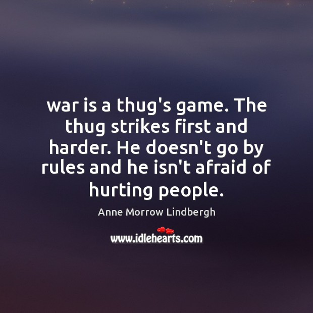 War is a thug's game. The thug strikes first and harder. He Anne Morrow Lindbergh Picture Quote
