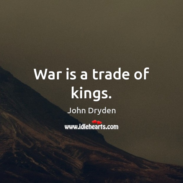 War is a trade of kings. John Dryden Picture Quote