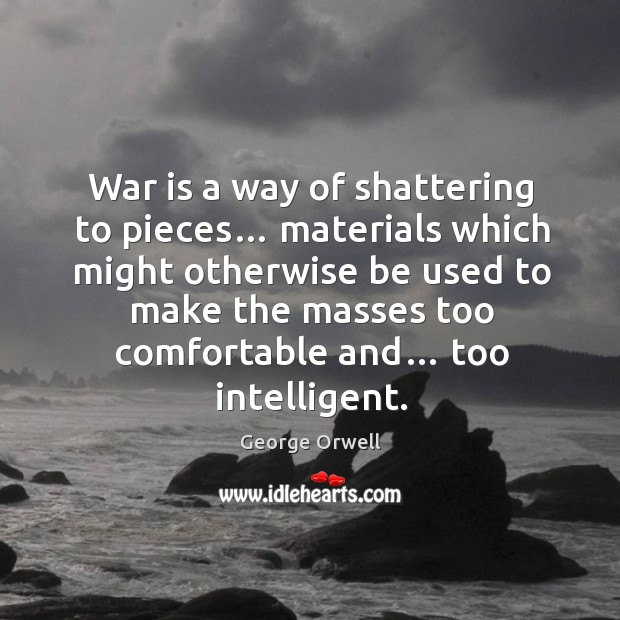 Image, War is a way of shattering to pieces…