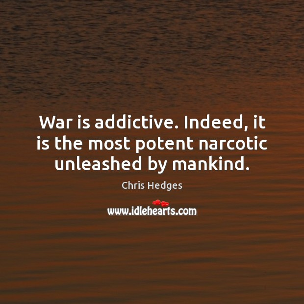 War is addictive. Indeed, it is the most potent narcotic unleashed by mankind. Image