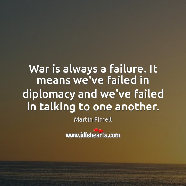 War is always a failure. It means we've failed in diplomacy and Image