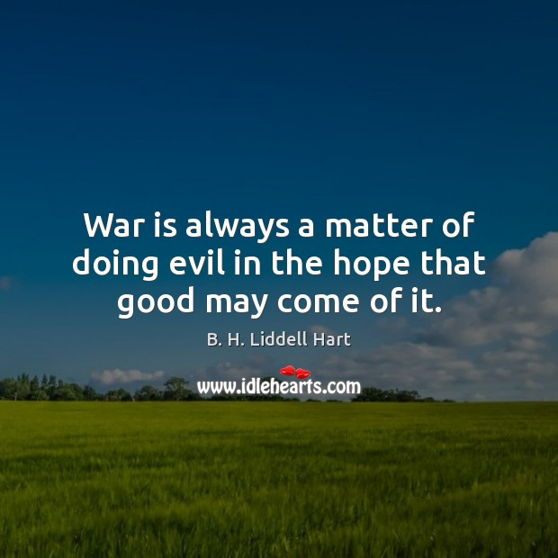 War is always a matter of doing evil in the hope that good may come of it. B. H. Liddell Hart Picture Quote