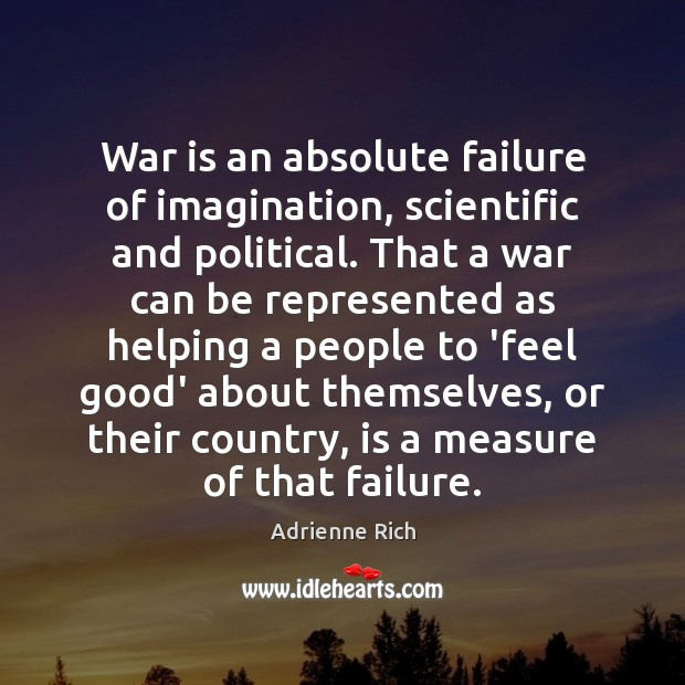 War is an absolute failure of imagination, scientific and political. That a Adrienne Rich Picture Quote