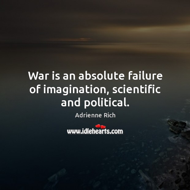 War is an absolute failure of imagination, scientific and political. Image