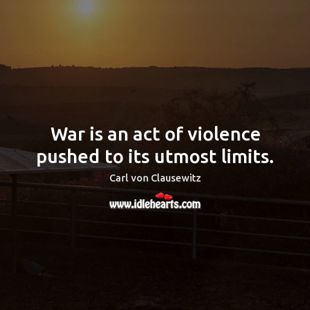 War is an act of violence pushed to its utmost limits. Image