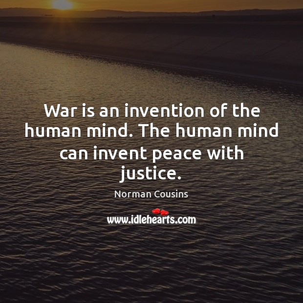 War is an invention of the human mind. The human mind can invent peace with justice. Norman Cousins Picture Quote