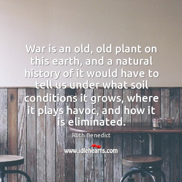 War is an old, old plant on this earth, and a natural Ruth Benedict Picture Quote