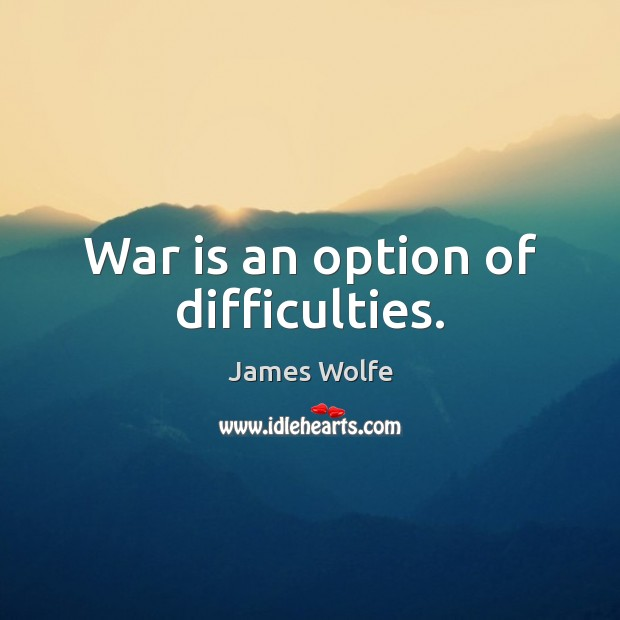 War is an option of difficulties. Image