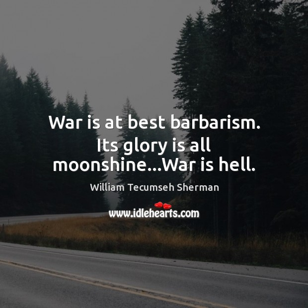 War is at best barbarism. Its glory is all moonshine…War is hell. William Tecumseh Sherman Picture Quote