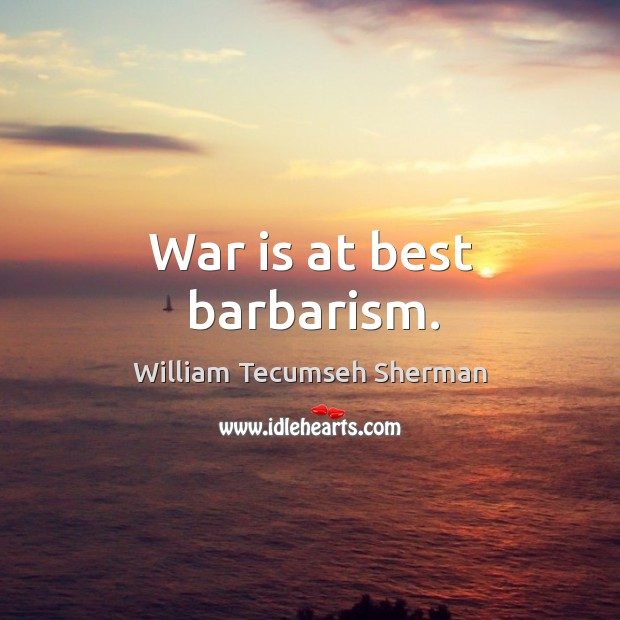 War is at best barbarism. William Tecumseh Sherman Picture Quote