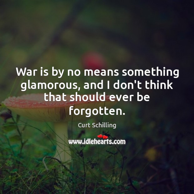 War is by no means something glamorous, and I don't think that should ever be forgotten. Curt Schilling Picture Quote