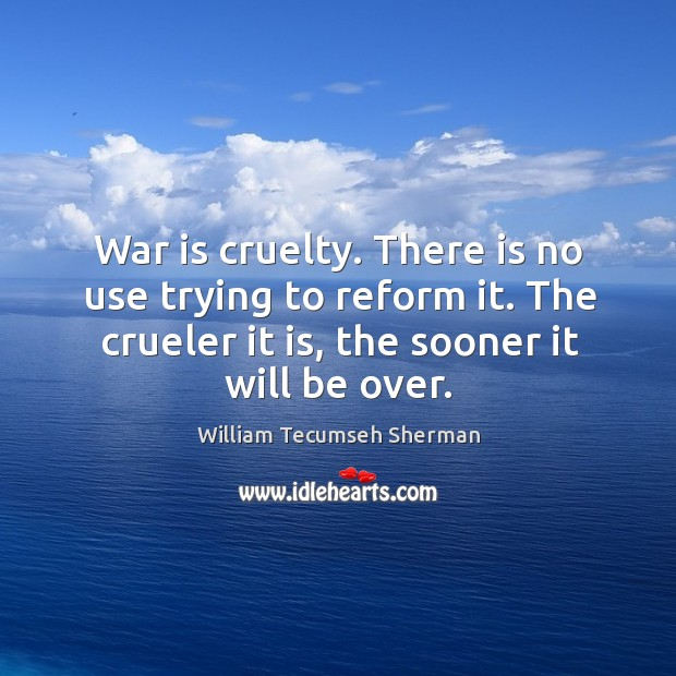 War is cruelty. There is no use trying to reform it. The crueler it is, the sooner it will be over. William Tecumseh Sherman Picture Quote