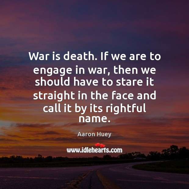 Image, War is death. If we are to engage in war, then we
