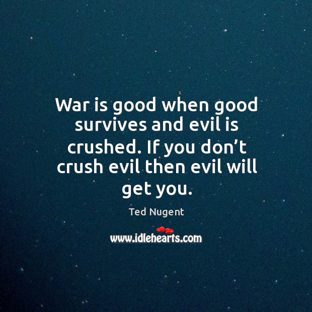 Image, War is good when good survives and evil is crushed. If you don't crush evil then evil will get you.