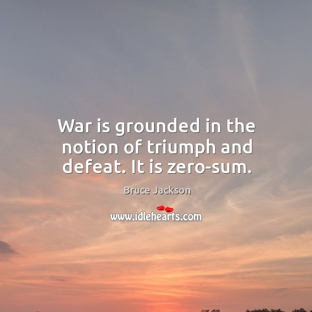War is grounded in the notion of triumph and defeat. It is zero-sum. Image