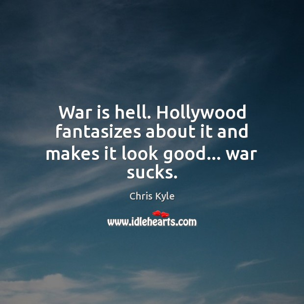 Image, War is hell. Hollywood fantasizes about it and makes it look good… war sucks.