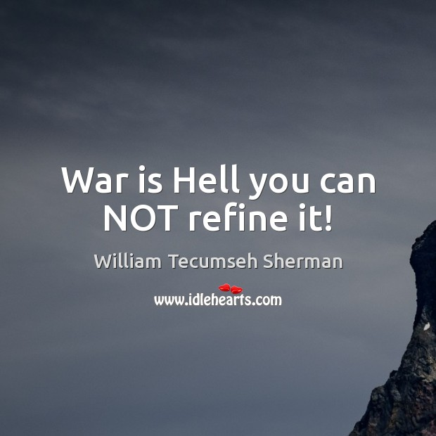War is Hell you can NOT refine it! William Tecumseh Sherman Picture Quote