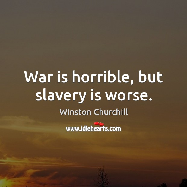 War is horrible, but slavery is worse. War Quotes Image