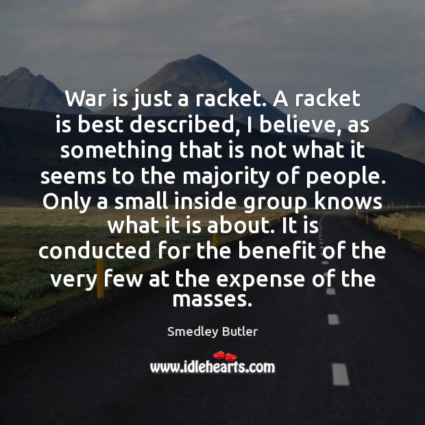 Image, War is just a racket. A racket is best described, I believe,