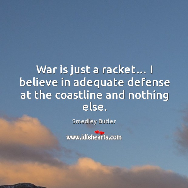 War is just a racket… I believe in adequate defense at the coastline and nothing else. Image