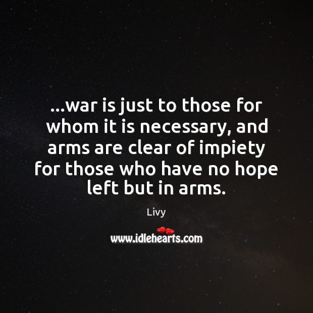 …war is just to those for whom it is necessary, and arms Livy Picture Quote