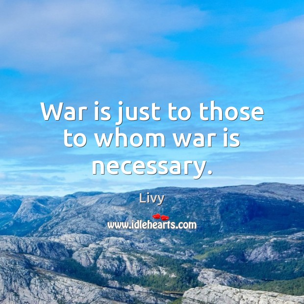 War is just to those to whom war is necessary. Livy Picture Quote