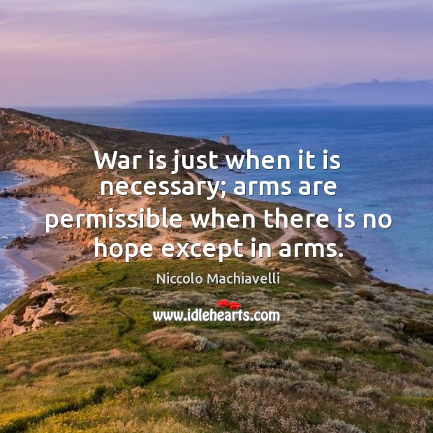 War is just when it is necessary; arms are permissible when there is no hope except in arms. Image