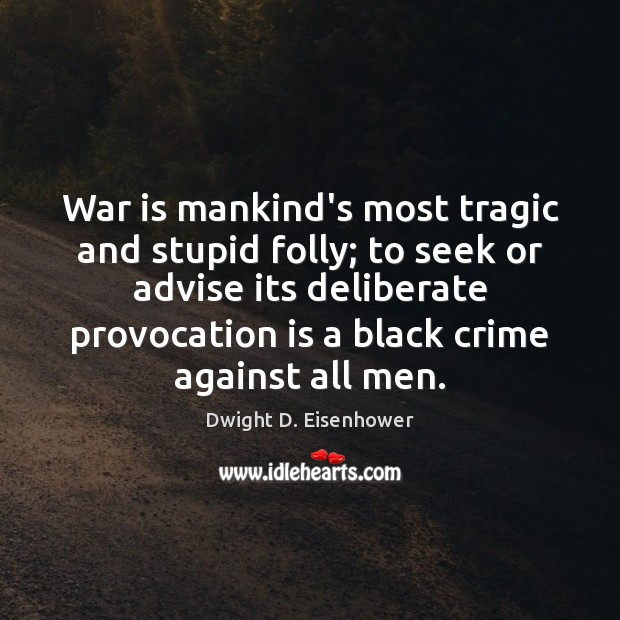 Image, War is mankind's most tragic and stupid folly; to seek or advise