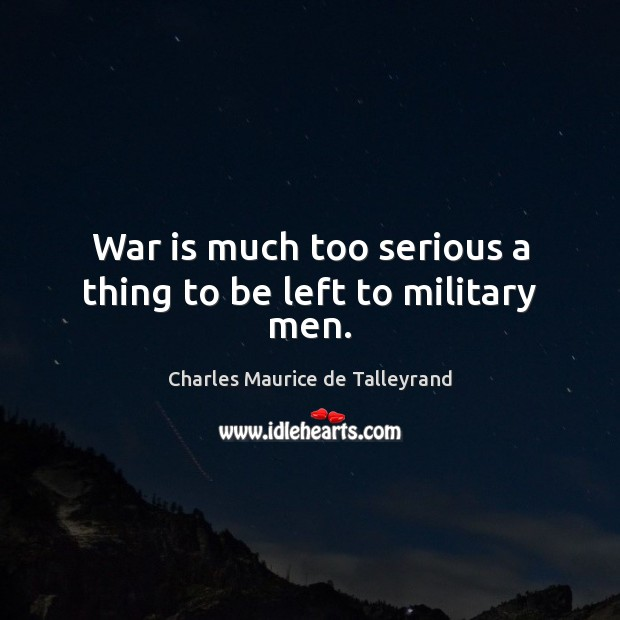 War is much too serious a thing to be left to military men. Image