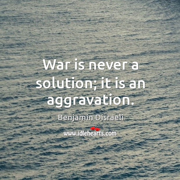 Image, War is never a solution; it is an aggravation.