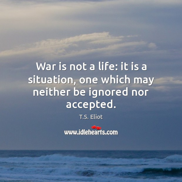 War is not a life: it is a situation, one which may neither be ignored nor accepted. Image