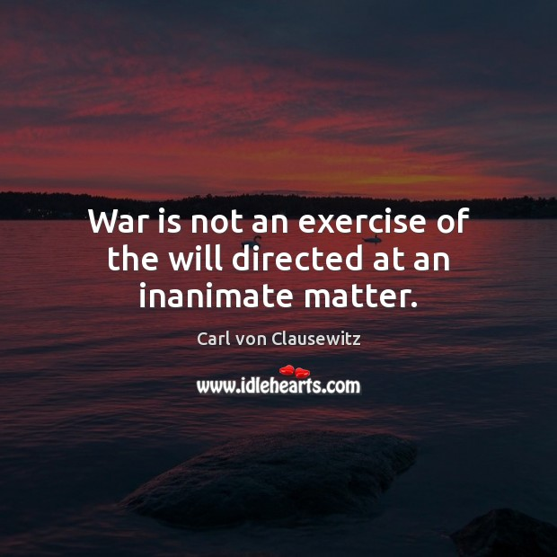 War is not an exercise of the will directed at an inanimate matter. Image