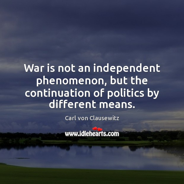 Image, War is not an independent phenomenon, but the continuation of politics by different means.