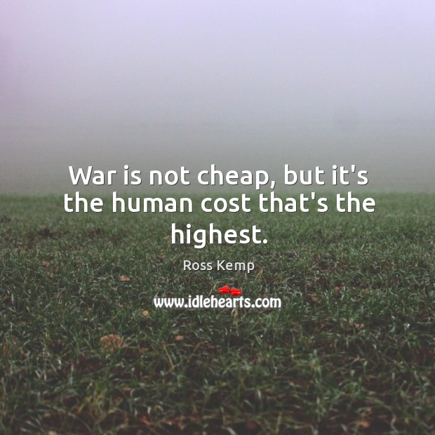 Image, War is not cheap, but it's the human cost that's the highest.