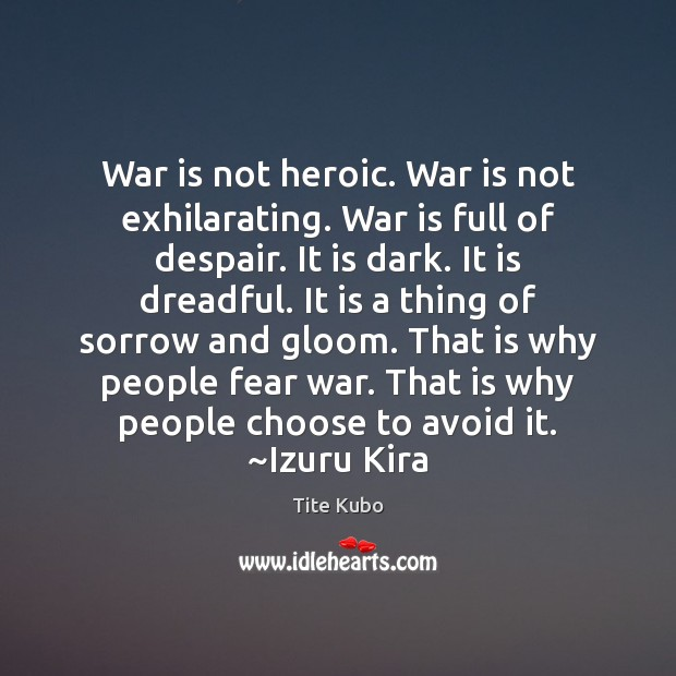 War is not heroic. War is not exhilarating. War is full of Image