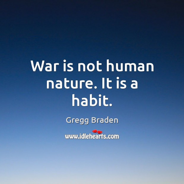 War is not human nature. It is a habit. Image