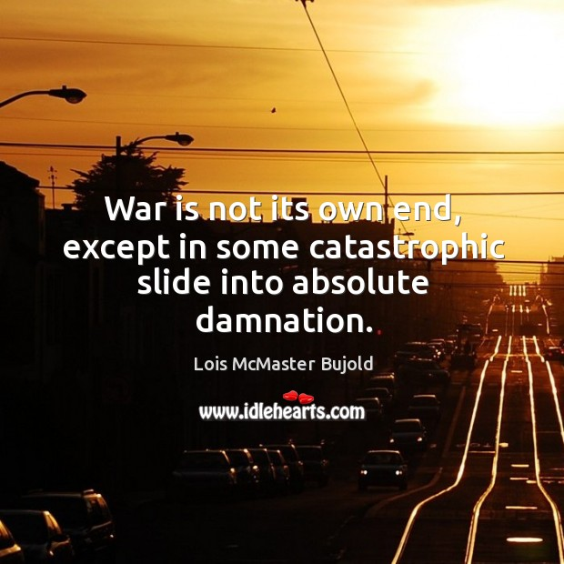 War is not its own end, except in some catastrophic slide into absolute damnation. Image