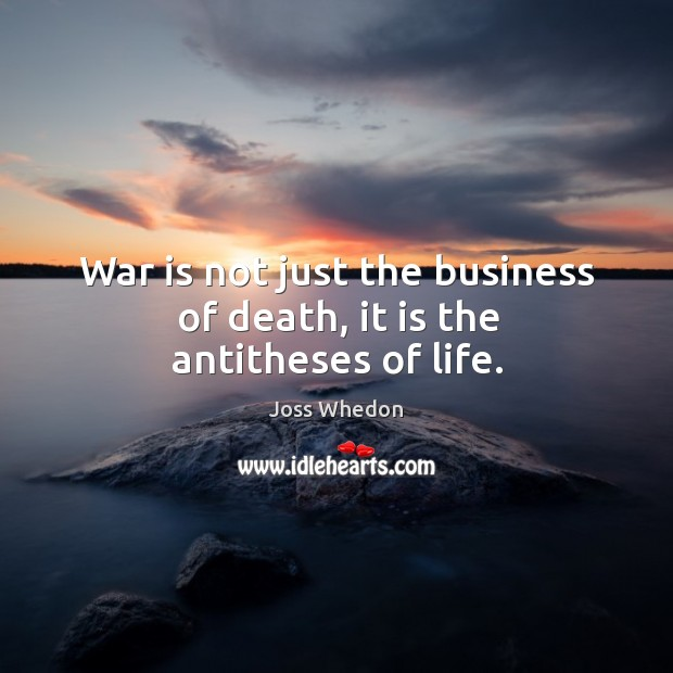 War is not just the business of death, it is the antitheses of life. Image