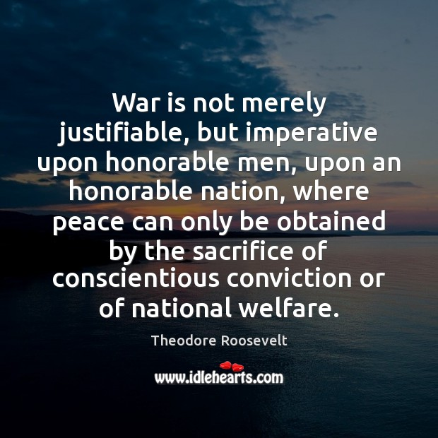 War is not merely justifiable, but imperative upon honorable men, upon an Theodore Roosevelt Picture Quote
