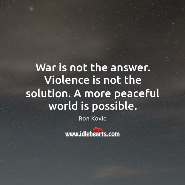 War is not the answer. Violence is not the solution. A more peaceful world is possible. Image