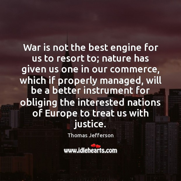 War is not the best engine for us to resort to; nature Image