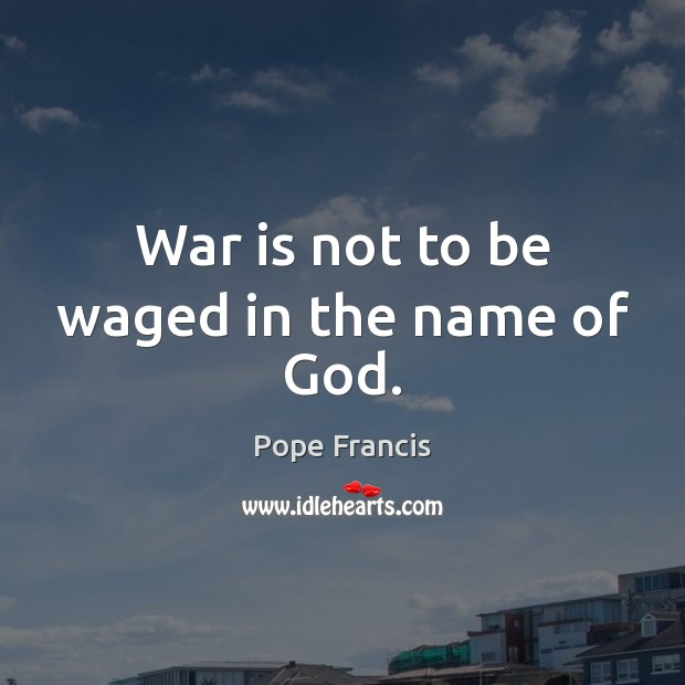 War is not to be waged in the name of God. Image
