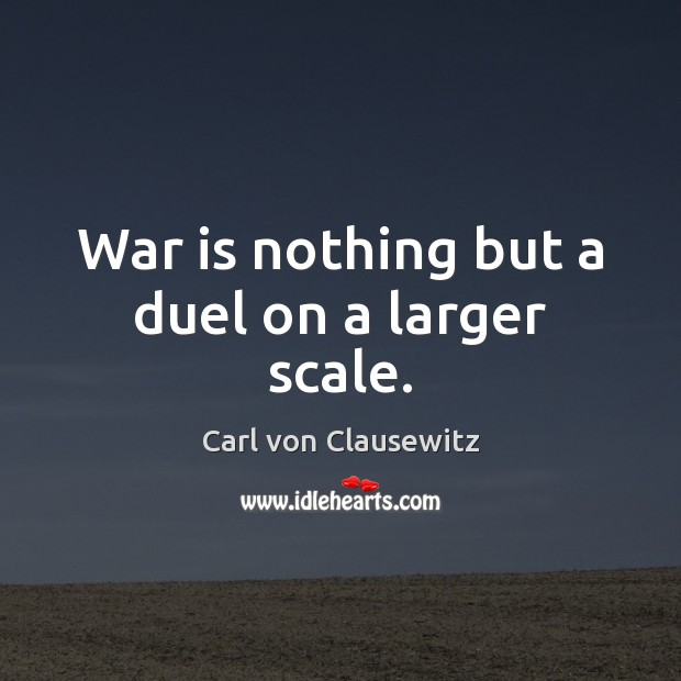 War is nothing but a duel on a larger scale. Carl von Clausewitz Picture Quote