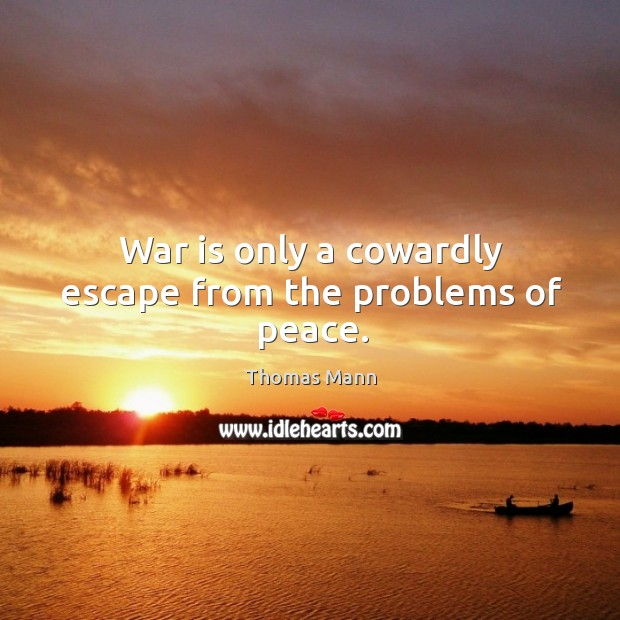 War is only a cowardly escape from the problems of peace. Image