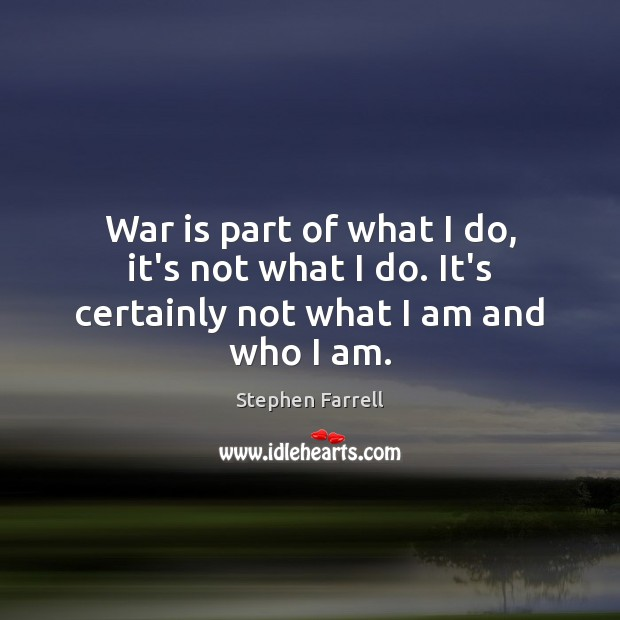 War is part of what I do, it's not what I do. It's certainly not what I am and who I am. Image