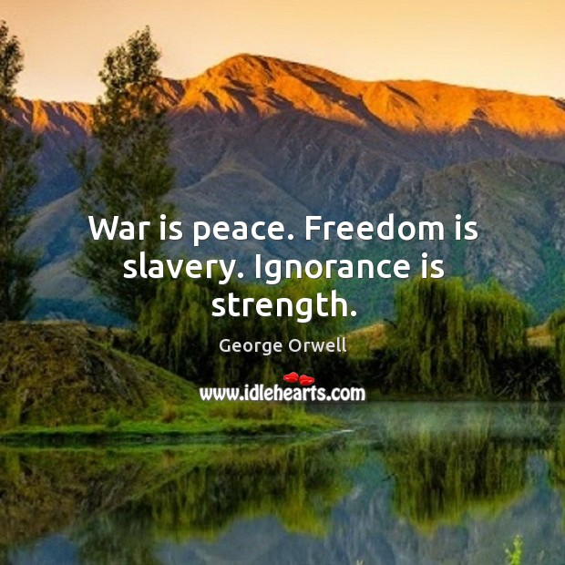 War is peace. Freedom is slavery. Ignorance is strength. Image