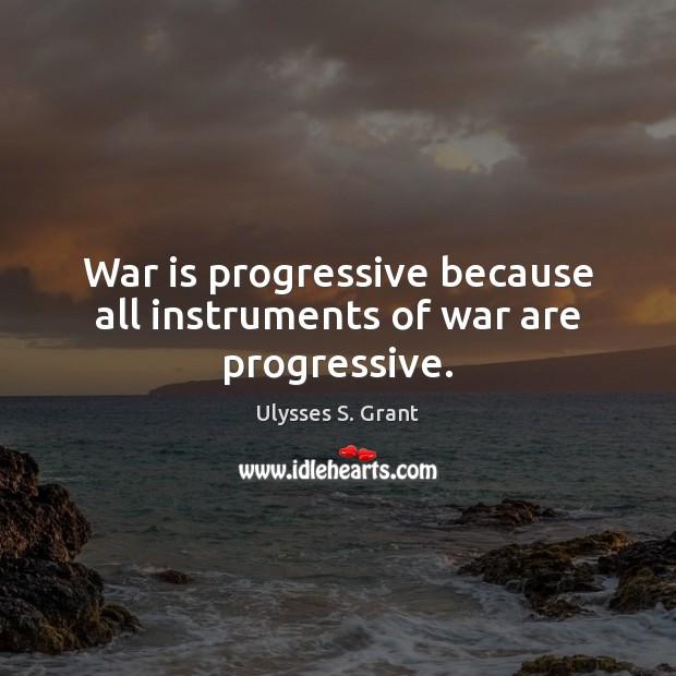 War is progressive because all instruments of war are progressive. Ulysses S. Grant Picture Quote