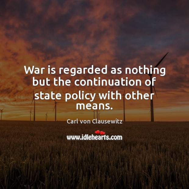 War is regarded as nothing but the continuation of state policy with other means. Carl von Clausewitz Picture Quote