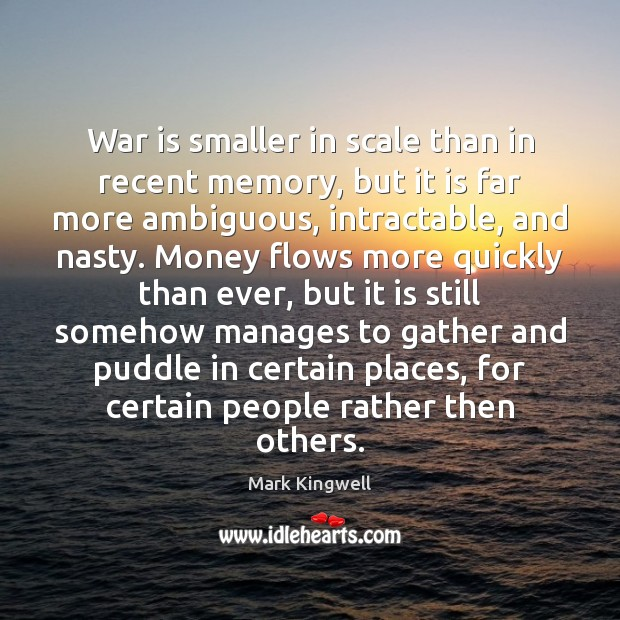 War is smaller in scale than in recent memory, but it is Mark Kingwell Picture Quote