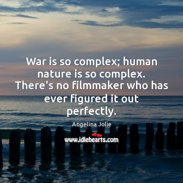 War is so complex; human nature is so complex. There's no filmmaker Image